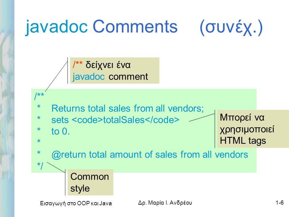 Εισαγωγή στο ΟΟΡ και Java Δρ. Μαρία Ι. Ανδρέου1-6 javadoc Comments (συνέχ.) /** * Returns total sales from all vendors; * sets totalSales * to 0. * *