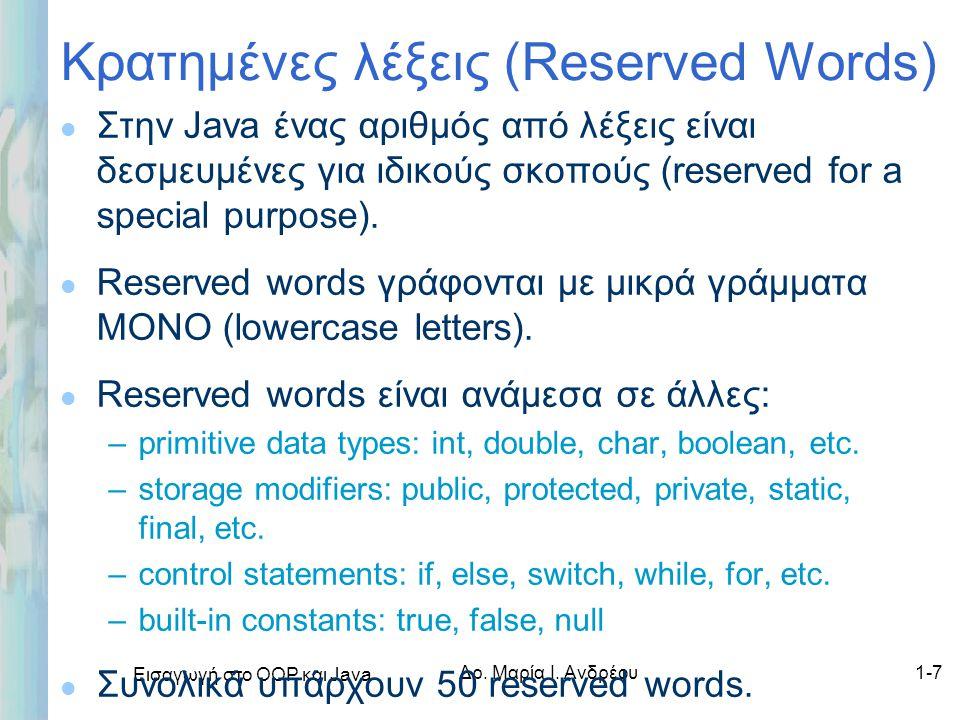 Εισαγωγή στο ΟΟΡ και Java Δρ. Μαρία Ι. Ανδρέου1-7 Κρατημένες λέξεις (Reserved Words) l Στην Java ένας αριθμός από λέξεις είναι δεσμευμένες για ιδικούς