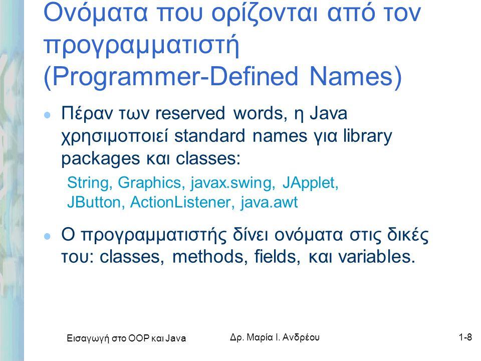 Εισαγωγή στο ΟΟΡ και Java Δρ. Μαρία Ι. Ανδρέου1-8 Ονόματα που ορίζονται από τον προγραμματιστή (Programmer-Defined Names) l Πέραν των reserved words,