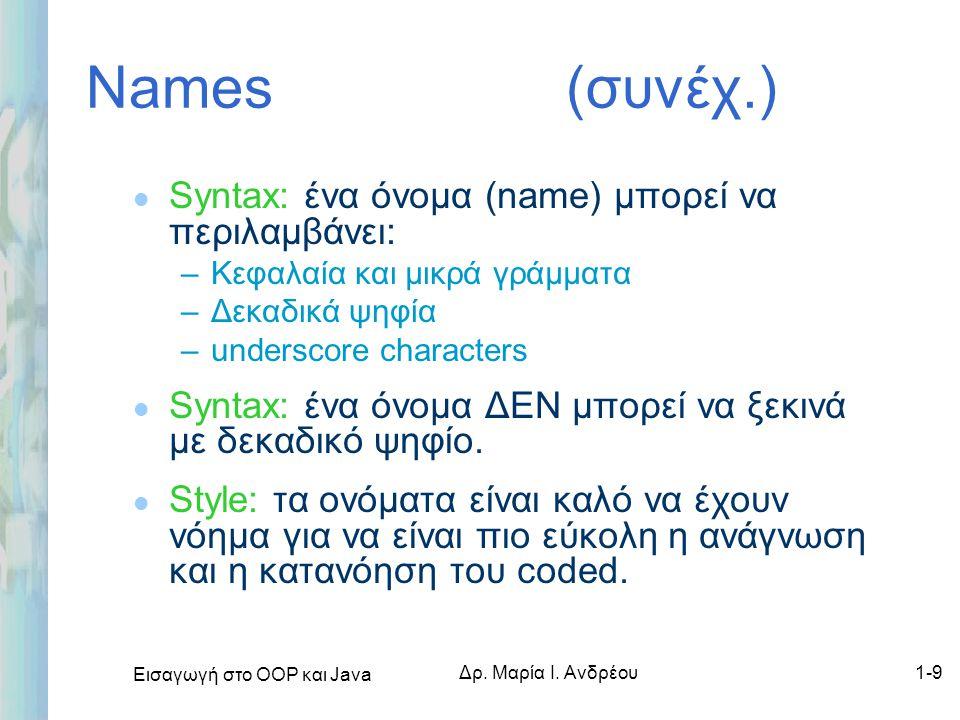Εισαγωγή στο ΟΟΡ και Java Δρ. Μαρία Ι. Ανδρέου1-9 Names (συνέχ.) l Syntax: ένα όνομα (name) μπορεί να περιλαμβάνει: –Κεφαλαία και μικρά γράμματα –Δεκα