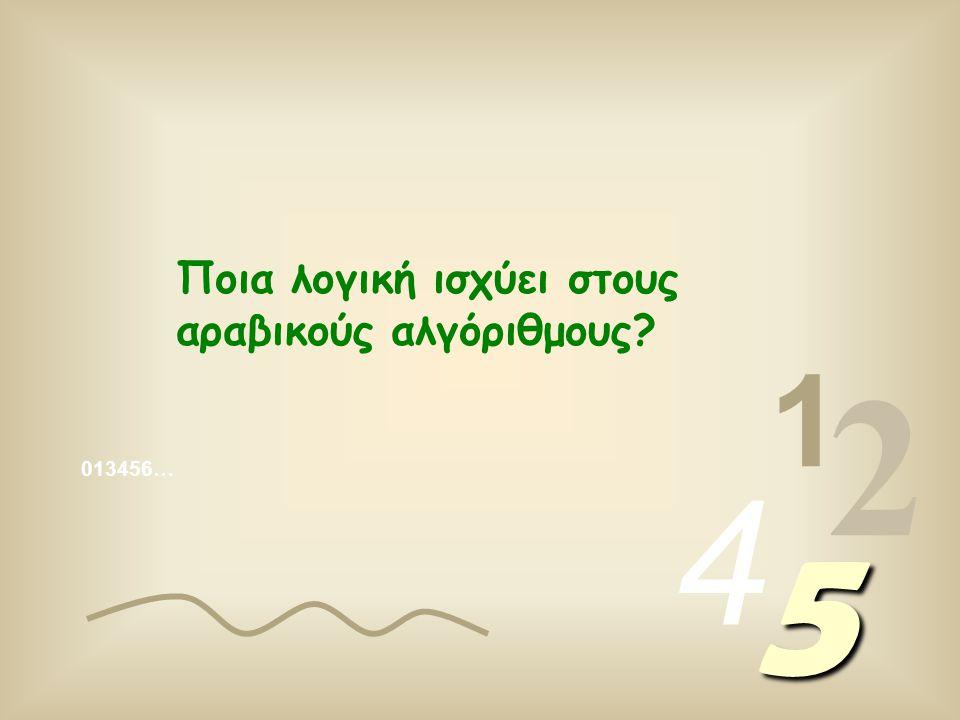 013456… 1 2 4 5 Ποια λογική ισχύει στους αραβικούς αλγόριθμους?