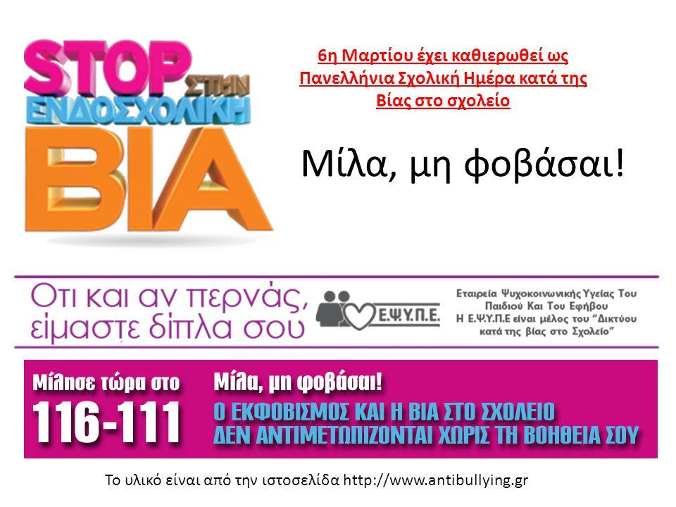Μίλα, μη φοβάσαι! Το υλικό είναι από την ιστοσελίδα http://www.antibullying.gr 6η Μαρτίου έχει καθιερωθεί ως Πανελλήνια Σχολική Ημέρα κατά της Βίας στ
