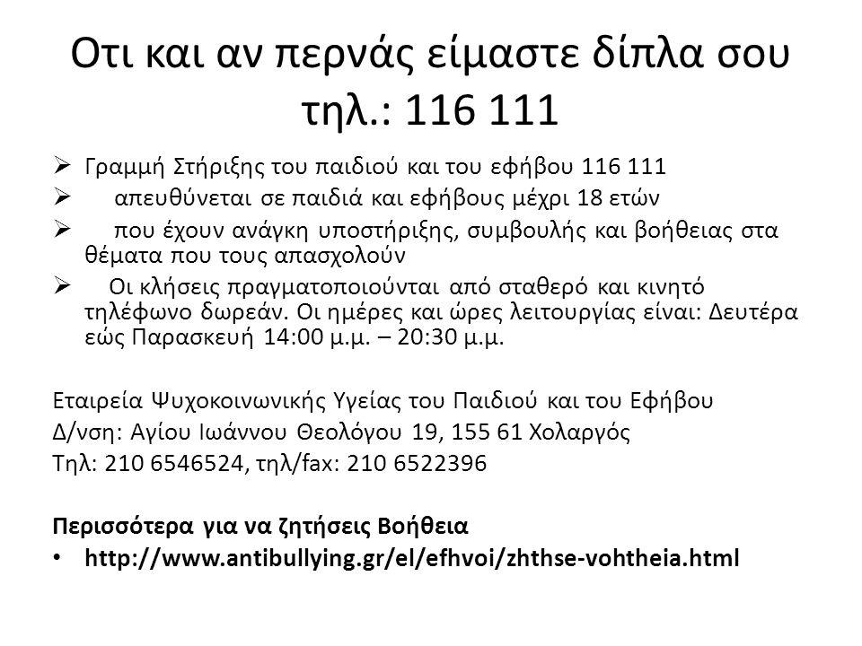 Οτι και αν περνάς είμαστε δίπλα σου τηλ.: 116 111  Γραμμή Στήριξης του παιδιού και του εφήβου 116 111  απευθύνεται σε παιδιά και εφήβους μέχρι 18 ετ