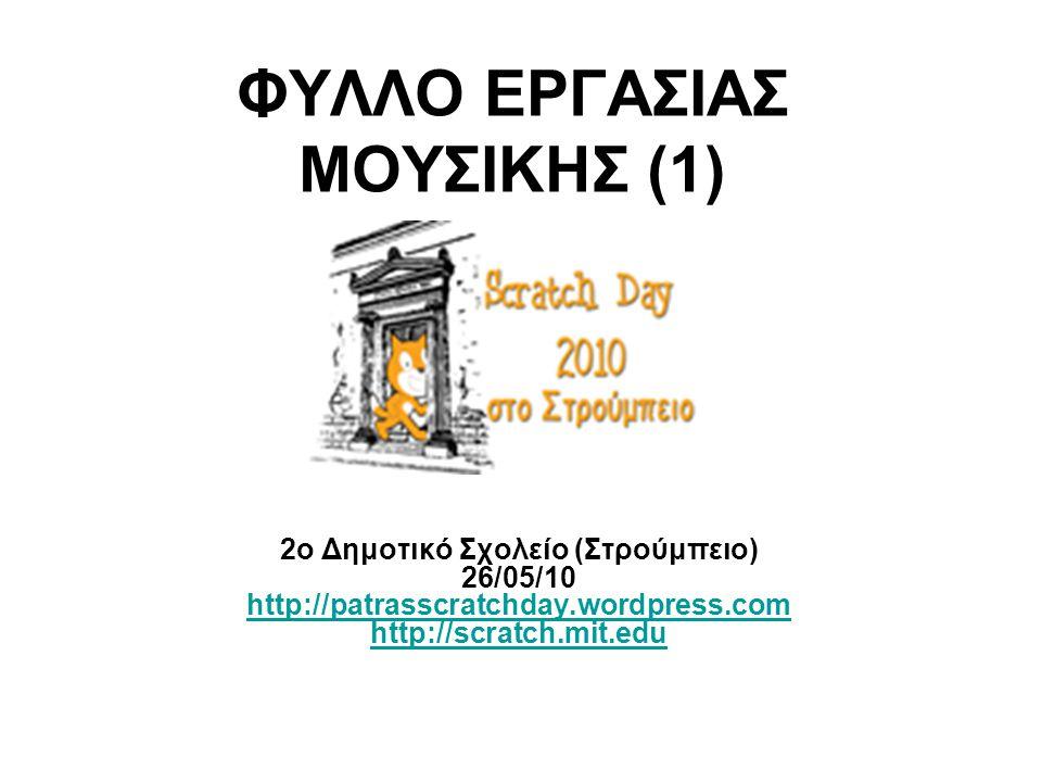 ΦΥΛΛΟ ΕΡΓΑΣΙΑΣ ΜΟΥΣΙΚΗΣ (1) 2ο Δημοτικό Σχολείο (Στρούμπειο) 26/05/10 http://patrasscratchday.wordpress.com http://scratch.mit.edu http://patrasscratc