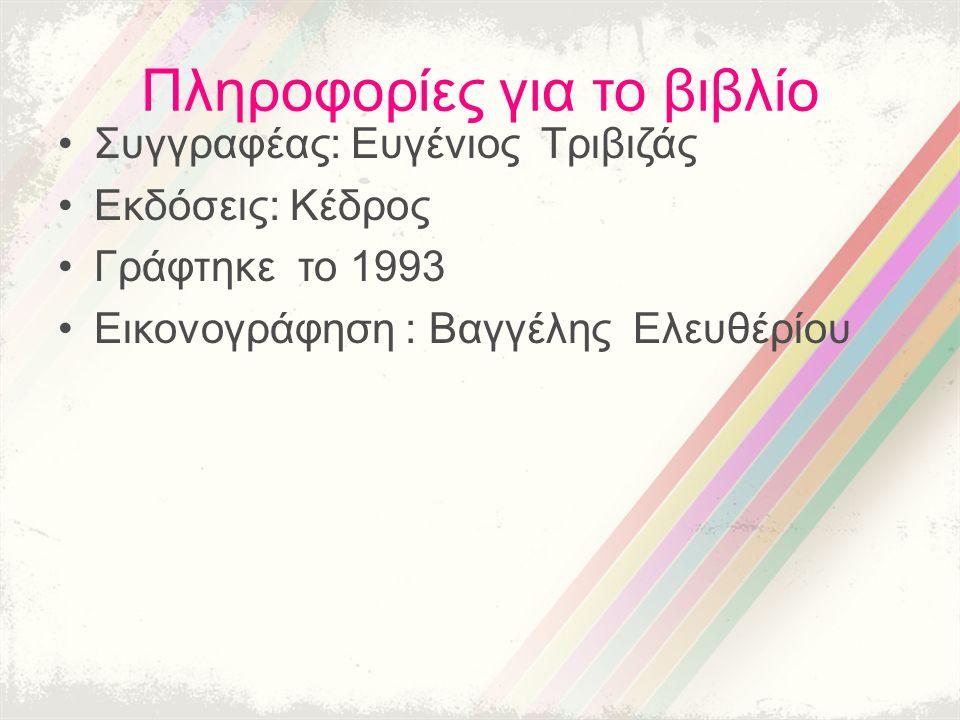 Πληροφορίες για το βιβλίο Συγγραφέας: Ευγένιος Τριβιζάς Εκδόσεις: Κέδρος Γράφτηκε το 1993 Εικονογράφηση : Βαγγέλης Ελευθέρίου
