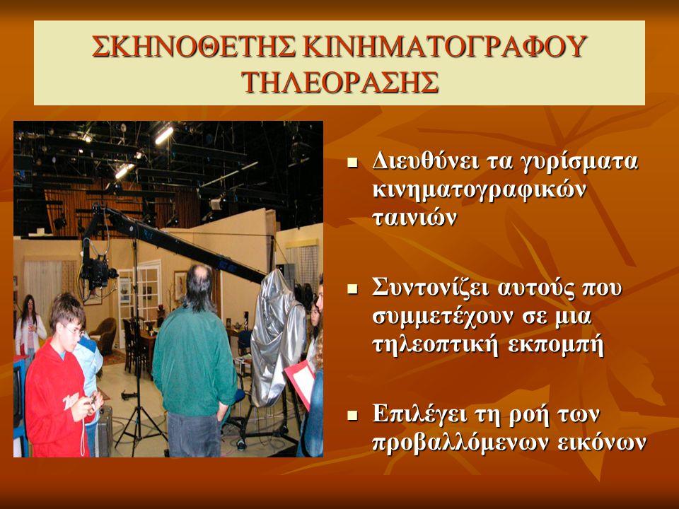 ΣΚΗΝΟΘΕΤΗΣ ΚΙΝΗΜΑΤΟΓΡΑΦΟΥ ΤΗΛΕΟΡΑΣΗΣ Διευθύνει τα γυρίσματα κινηματογραφικών ταινιών Διευθύνει τα γυρίσματα κινηματογραφικών ταινιών Συντονίζει αυτούς που συμμετέχουν σε μια τηλεοπτική εκπομπή Συντονίζει αυτούς που συμμετέχουν σε μια τηλεοπτική εκπομπή Επιλέγει τη ροή των προβαλλόμενων εικόνων Επιλέγει τη ροή των προβαλλόμενων εικόνων