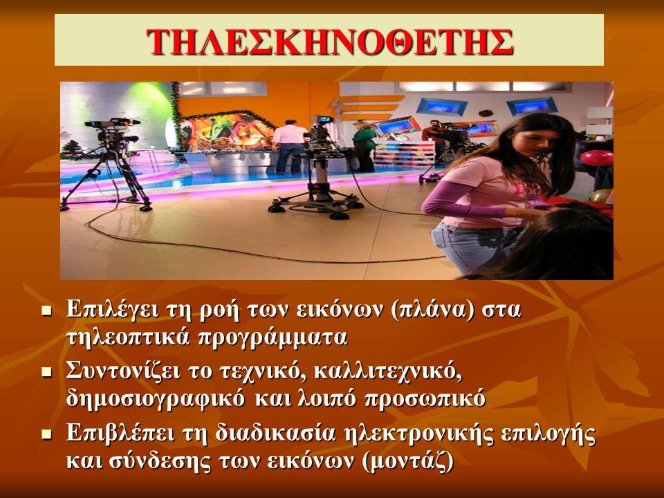 ΤΗΛΕΣΚΗΝΟΘΕΤΗΣ Επιλέγει τη ροή των εικόνων (πλάνα) στα τηλεοπτικά προγράμματα Επιλέγει τη ροή των εικόνων (πλάνα) στα τηλεοπτικά προγράμματα Συντονίζει το τεχνικό, καλλιτεχνικό, δημοσιογραφικό και λοιπό προσωπικό Συντονίζει το τεχνικό, καλλιτεχνικό, δημοσιογραφικό και λοιπό προσωπικό Επιβλέπει τη διαδικασία ηλεκτρονικής επιλογής και σύνδεσης των εικόνων (μοντάζ) Επιβλέπει τη διαδικασία ηλεκτρονικής επιλογής και σύνδεσης των εικόνων (μοντάζ)