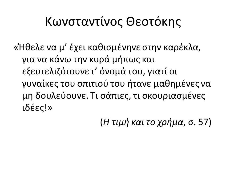 Κωνσταντίνος Θεοτόκης «Ήθελε να μ' έχει καθισμένηνε στην καρέκλα, για να κάνω την κυρά μήπως και εξευτελιζότουνε τ' όνομά του, γιατί οι γυναίκες του σπιτιού του ήτανε μαθημένες να μη δουλεύουνε.