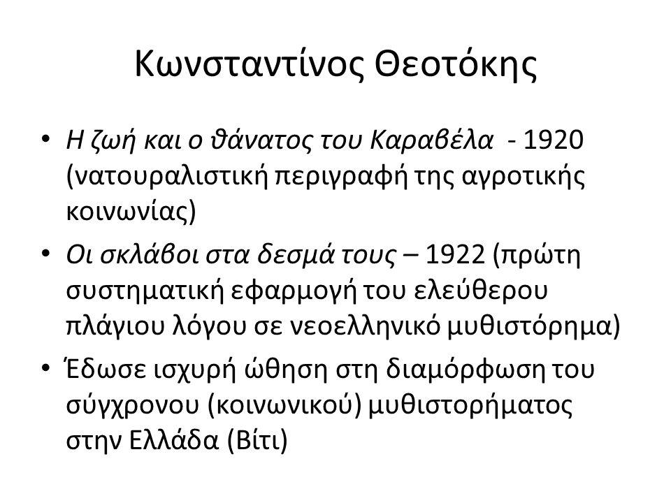 Κωνσταντίνος Θεοτόκης Η ζωή και ο θάνατος του Καραβέλα - 1920 (νατουραλιστική περιγραφή της αγροτικής κοινωνίας) Οι σκλάβοι στα δεσμά τους – 1922 (πρώτη συστηματική εφαρμογή του ελεύθερου πλάγιου λόγου σε νεοελληνικό μυθιστόρημα) Έδωσε ισχυρή ώθηση στη διαμόρφωση του σύγχρονου (κοινωνικού) μυθιστορήματος στην Ελλάδα (Βίτι)