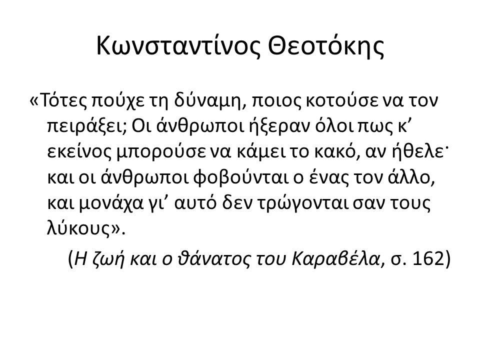 Κωνσταντίνος Θεοτόκης «Τότες πούχε τη δύναμη, ποιος κοτούσε να τον πειράξει; Οι άνθρωποι ήξεραν όλοι πως κ' εκείνος μπορούσε να κάμει το κακό, αν ήθελε· και οι άνθρωποι φοβούνται ο ένας τον άλλο, και μονάχα γι' αυτό δεν τρώγονται σαν τους λύκους».