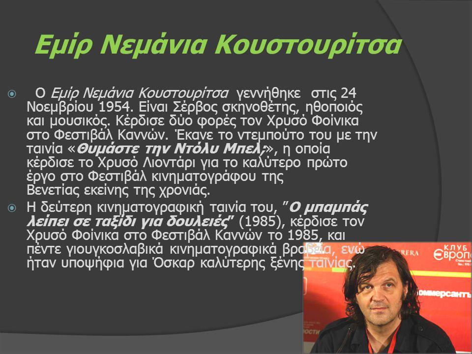 Εμίρ Νεμάνια Κουστουρίτσα  Ο Εμίρ Νεμάνια Κουστουρίτσα γεννήθηκε στις 24 Νοεμβρίου 1954. Είναι Σέρβος σκηνοθέτης, ηθοποιός και μουσικός. Κέρδισε δύο