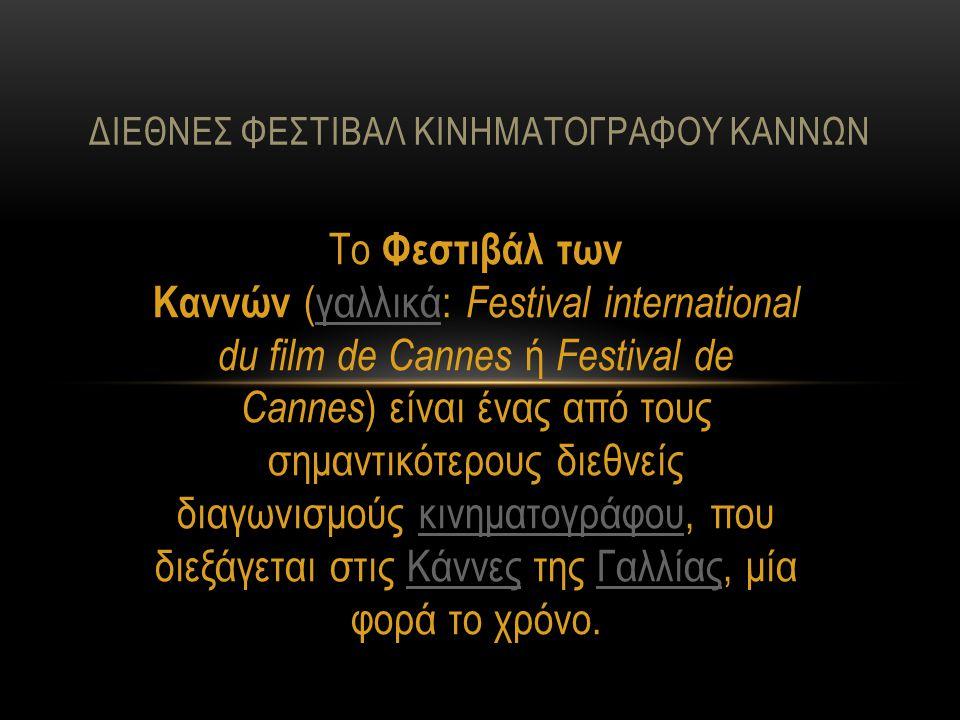 Το Φεστιβάλ των Καννών (γαλλικά: Festival international du film de Cannes ή Festival de Cannes ) είναι ένας από τους σημαντικότερους διεθνείς διαγωνισμούς κινηματογράφου, που διεξάγεται στις Κάννες της Γαλλίας, μία φορά το χρόνο.γαλλικάκινηματογράφουΚάννεςΓαλλίας ΔΙΕΘΝEΣ ΦΕΣΤΙΒΑΛ ΚΙΝΗΜΑΤΟΓΡΑΦΟΥ ΚΑΝΝΩΝ