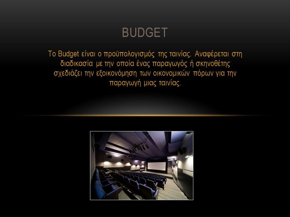 Το Budget είναι ο προϋπολογισμός της ταινίας. Αναφέρεται στη διαδικασία με την οποία ένας παραγωγός ή σκηνοθέτης σχεδιάζει την εξοικονόμηση των οικονο