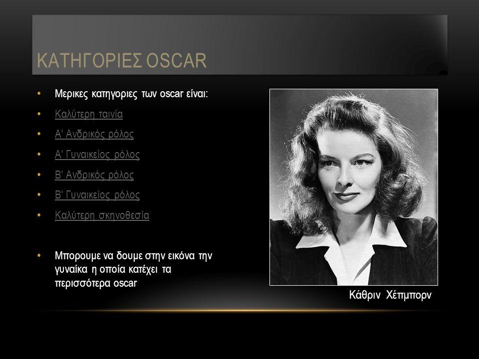 Μερικες κατηγοριες των oscar είναι: Καλύτερη ταινία Α Ανδρικός ρόλος Α Γυναικείος ρόλος Β Ανδρικός ρόλος Β Γυναικείος ρόλος Καλύτερη σκηνοθεσία Μπορουμε να δουμε στην εικόνα την γυναίκα η οποία κατέχει τα περισσότερα oscar ΚΑΤΗΓΟΡΙΕΣ OSCAR Κάθριν Χέπμπορν