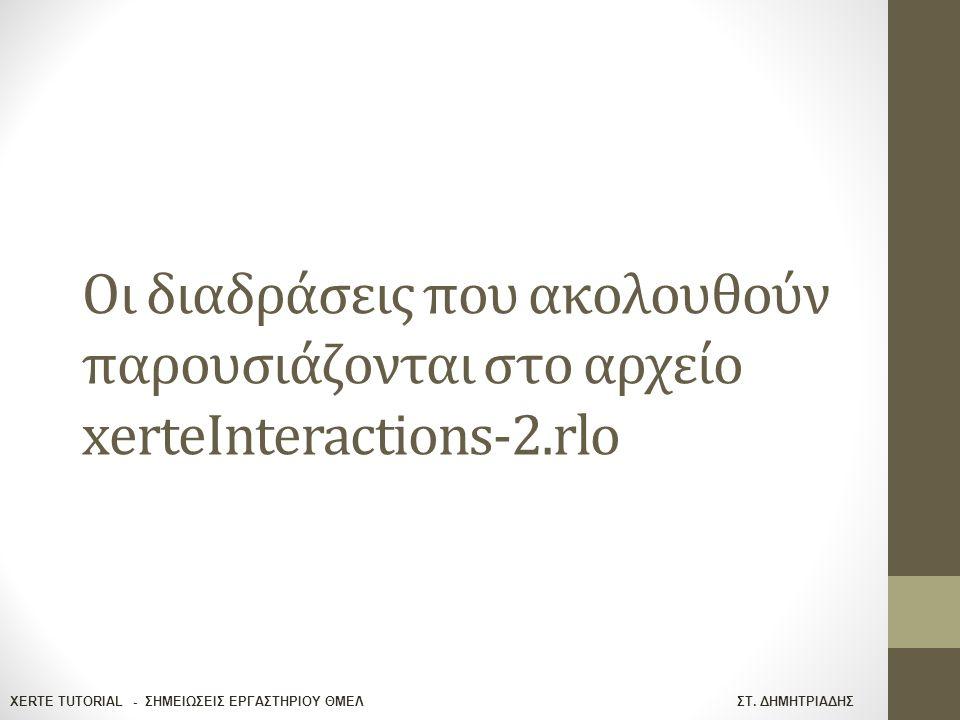 XERTE TUTORIAL - ΣΗΜΕΙΩΣΕΙΣ ΕΡΓΑΣΤΗΡΙΟΥ ΘΜΕΛ ΣΤ. ΔΗΜΗΤΡΙΑΔΗΣ Οι διαδράσεις που ακολουθούν παρουσιάζονται στο αρχείο xerteInteractions-2.rlo