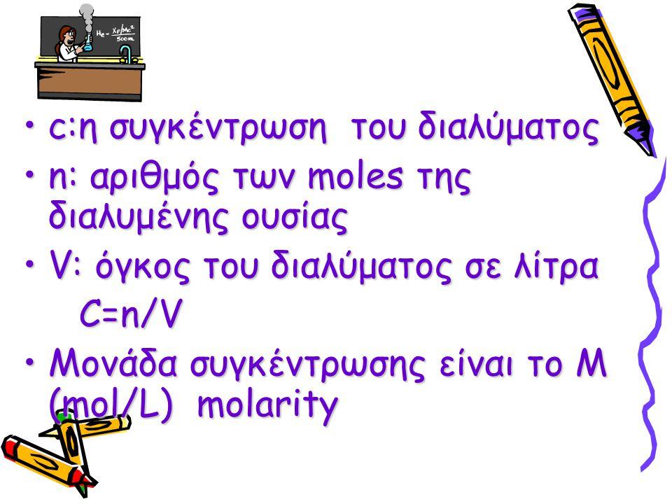 c:η συγκέντρωση του διαλύματοςc:η συγκέντρωση του διαλύματος n: αριθμός των moles της διαλυμένης ουσίαςn: αριθμός των moles της διαλυμένης ουσίας V: ό