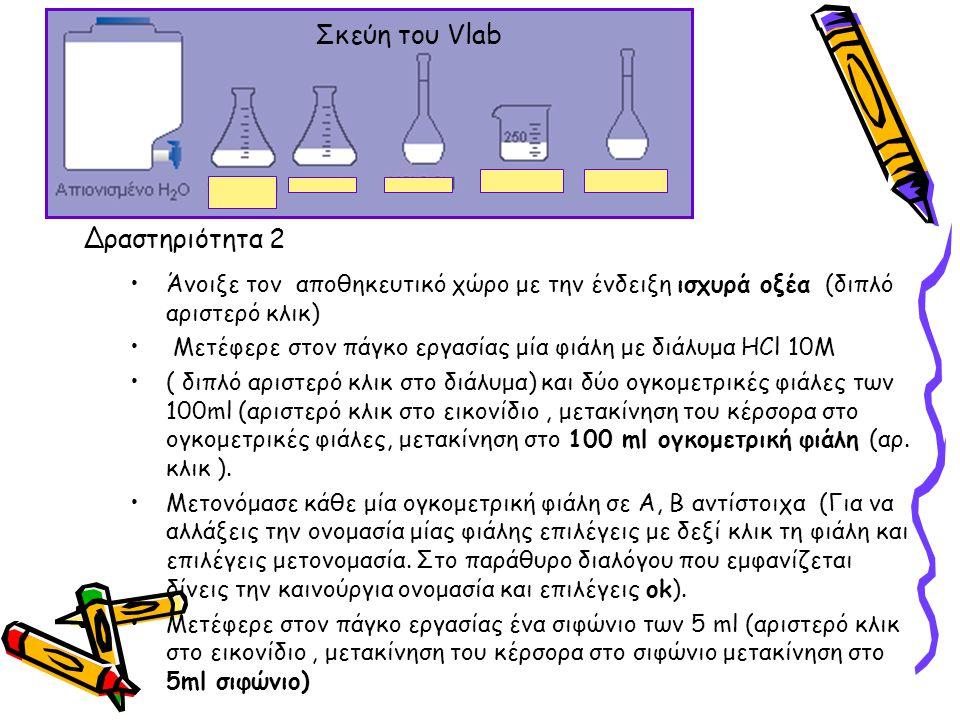 Άνοιξε τον αποθηκευτικό χώρο με την ένδειξη ισχυρά οξέα (διπλό αριστερό κλικ) Μετέφερε στον πάγκο εργασίας μία φιάλη με διάλυμα HCl 10M ( διπλό αριστε