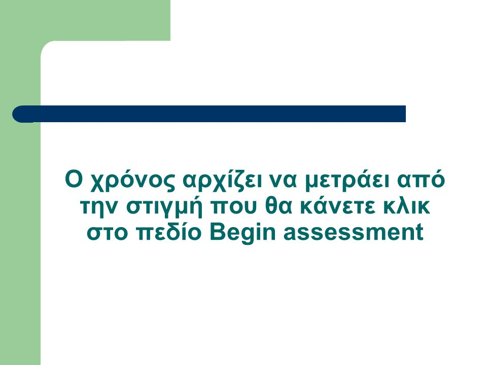 Ο χρόνος αρχίζει να μετράει από την στιγμή που θα κάνετε κλικ στο πεδίο Begin assessment