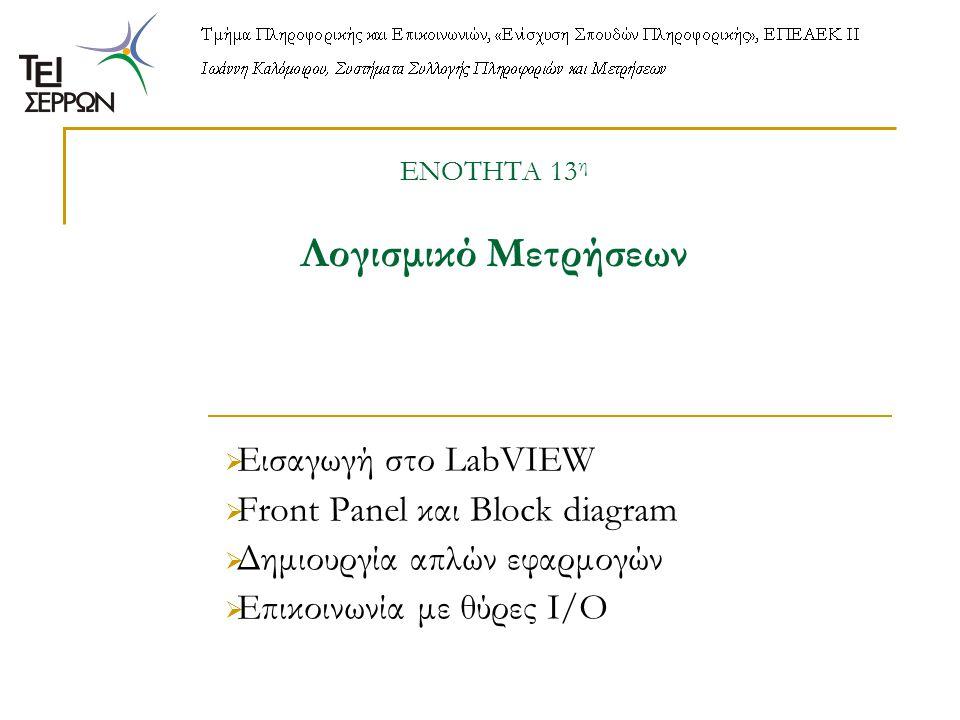 ΕΝΟΤΗΤΑ 13 η Λογισμικό Μετρήσεων  Εισαγωγή στο LabVIEW  Front Panel και Block diagram  Δημιουργία απλών εφαρμογών  Επικοινωνία με θύρες Ι/Ο