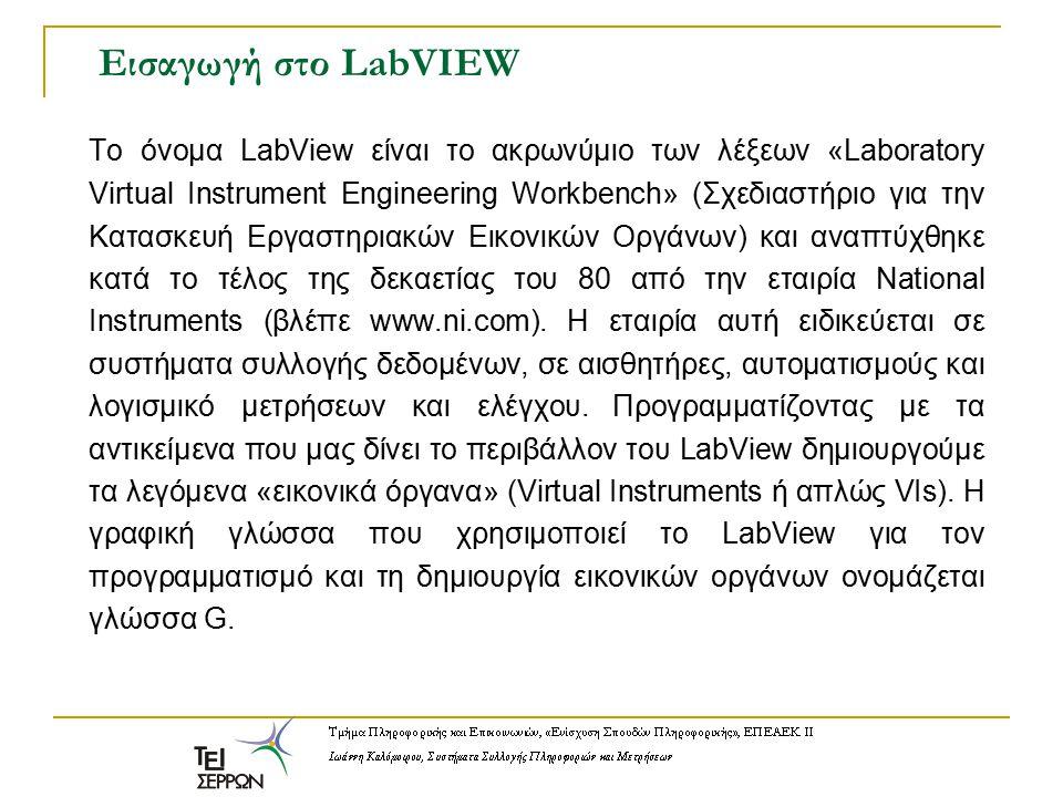 Εισαγωγή στο LabVIEW Το όνομα LabView είναι το ακρωνύμιο των λέξεων «Laboratory Virtual Instrument Engineering Workbench» (Σχεδιαστήριο για την Κατασκ