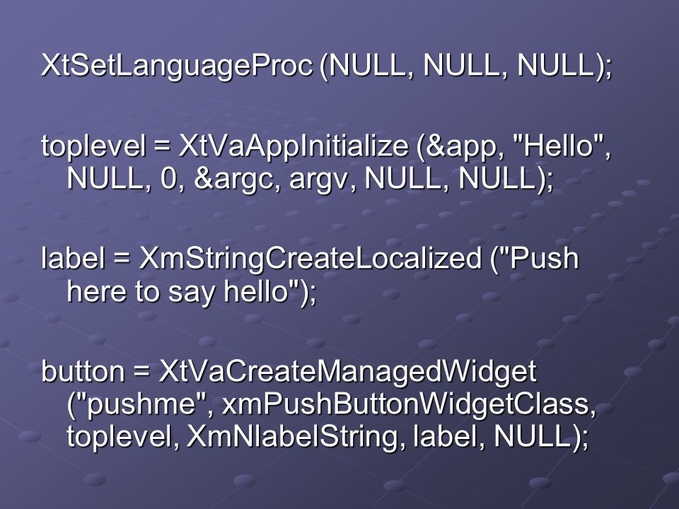 XtSetLanguageProc (NULL, NULL, NULL); toplevel = XtVaAppInitialize (&app, Hello , NULL, 0, &argc, argv, NULL, NULL); label = XmStringCreateLocalized ( Push here to say hello ); button = XtVaCreateManagedWidget ( pushme , xmPushButtonWidgetClass, toplevel, XmNlabelString, label, NULL);