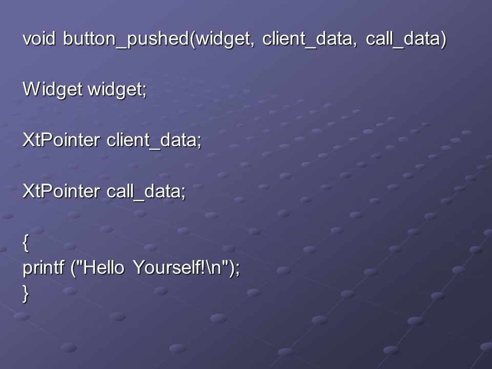 void button_pushed(widget, client_data, call_data) Widget widget; XtPointer client_data; XtPointer call_data; { printf ( Hello Yourself!\n ); }