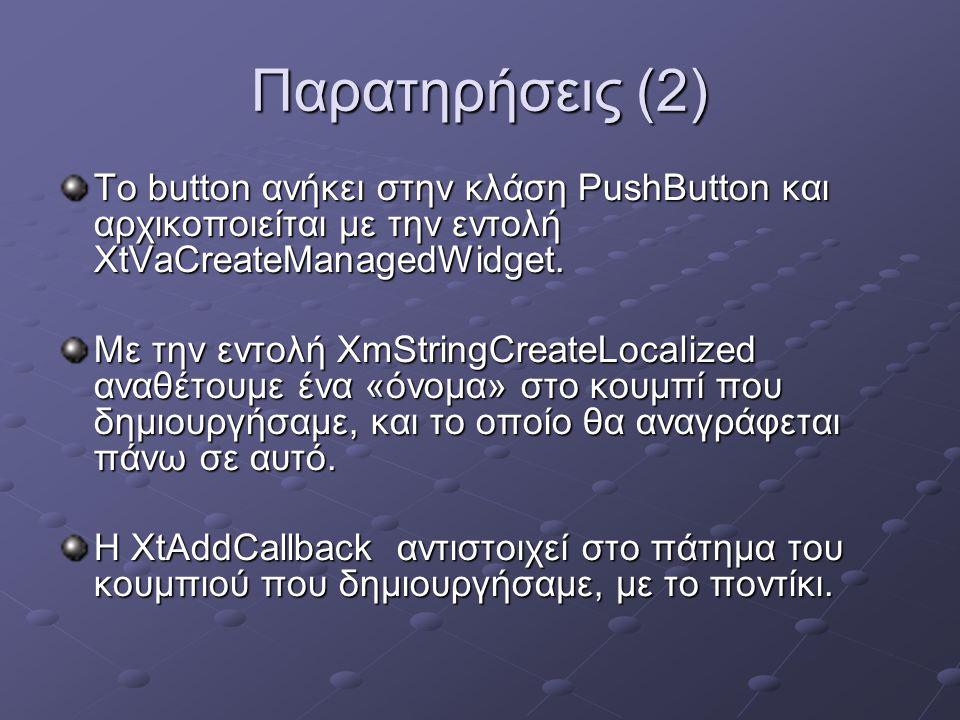 Παρατηρήσεις (2) Το button ανήκει στην κλάση PushButton και αρχικοποιείται με την εντολή XtVaCreateManagedWidget.