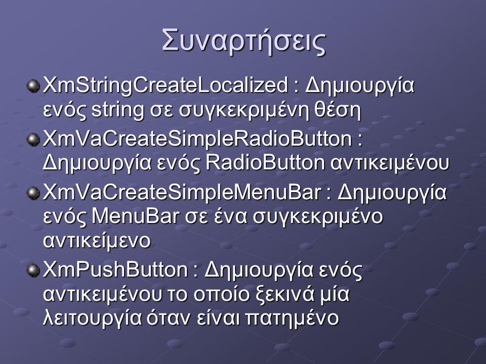 Συναρτήσεις XmStringCreateLocalized : Δημιουργία ενός string σε συγκεκριμένη θέση XmVaCreateSimpleRadioButton : Δημιουργία ενός RadioButton αντικειμένου XmVaCreateSimpleMenuBar : Δημιουργία ενός MenuBar σε ένα συγκεκριμένο αντικείμενο XmPushButton : Δημιουργία ενός αντικειμένου το οποίο ξεκινά μία λειτουργία όταν είναι πατημένο