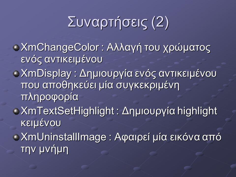 Συναρτήσεις (2) XmChangeColor : Αλλαγή του χρώματος ενός αντικειμένου XmDisplay : Δημιουργία ενός αντικειμένου που αποθηκεύει μία συγκεκριμένη πληροφορία XmTextSetHighlight : Δημιουργία highlight κειμένου XmUninstallImage : Αφαιρεί μία εικόνα από την μνήμη