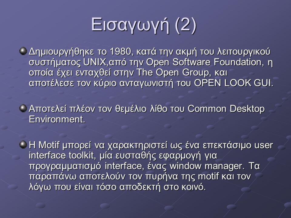 Εισαγωγή (2) Δημιουργήθηκε το 1980, κατά την ακμή του λειτουργικού συστήματος UNIX,από την Open Software Foundation, η οποία έχει ενταχθεί στην The Open Group, και αποτέλεσε τον κύριο ανταγωνιστή του OPEN LOOK GUI.