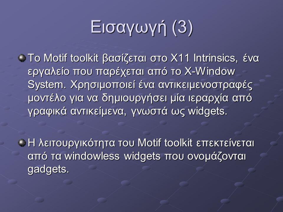 Widgets και Gadgets Τα widget και τα gadgets που χρησιμοποιούνται στο Motif toolkit μπορούν να θεωρηθούν ολοκληρωμένα και αυτόνομα κομμάτια κώδικα που συνδυάζονται από τον χρήστη κατά την κατασκευή της εφαρμογής.