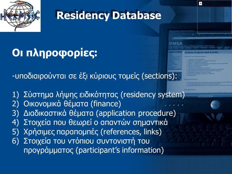 Residency Database Οι πληροφορίες: -υποδιαιρούνται σε έξι κύριους τομείς (sections): 1)Σύστημα λήψης ειδικότητας (residency system) 2)Οικονομικά θέματα (finance) 3)Διαδικαστικά θέματα (application procedure) 4)Στοιχεία που θεωρεί ο απαντών σημαντικά 5)Χρήσιμες παραπομπές (references, links) 6)Στοιχεία του ντόπιου συντονιστή του προγράμματος (participant's information)