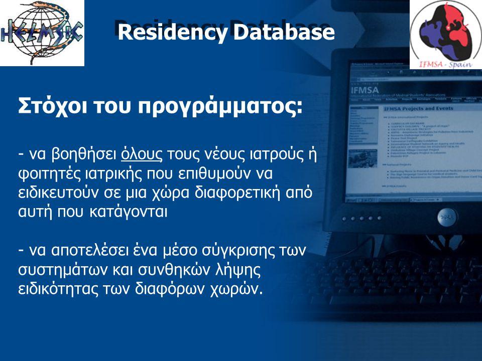 Residency Database Στόχοι του προγράμματος: - να βοηθήσει όλους τους νέους ιατρούς ή φοιτητές ιατρικής που επιθυμούν να ειδικευτούν σε μια χώρα διαφορετική από αυτή που κατάγονται - να αποτελέσει ένα μέσο σύγκρισης των συστημάτων και συνθηκών λήψης ειδικότητας των διαφόρων χωρών.