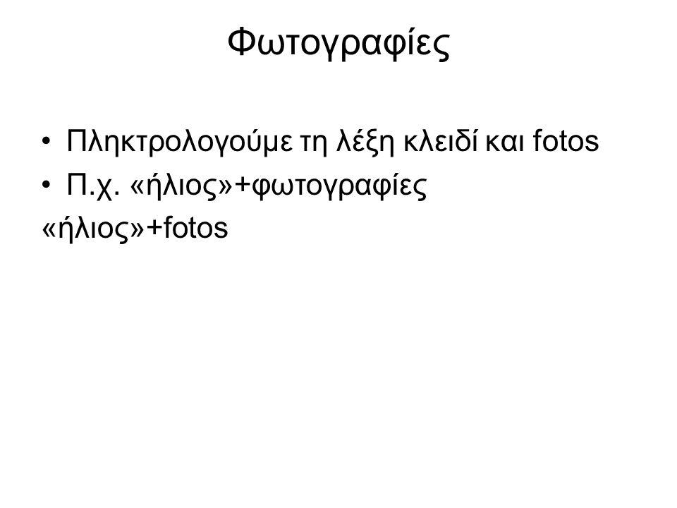 Φωτογραφίες Πληκτρολογούμε τη λέξη κλειδί και fotos Π.χ. «ήλιος»+φωτογραφίες «ήλιος»+fotos