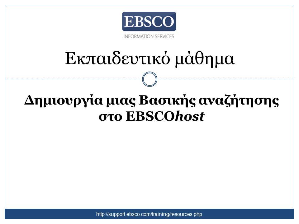 Εκπαιδευτικό μάθημα Δημιουργία μιας Βασικής αναζήτησης στο EBSCOhost http://support.ebsco.com/training/resources.php