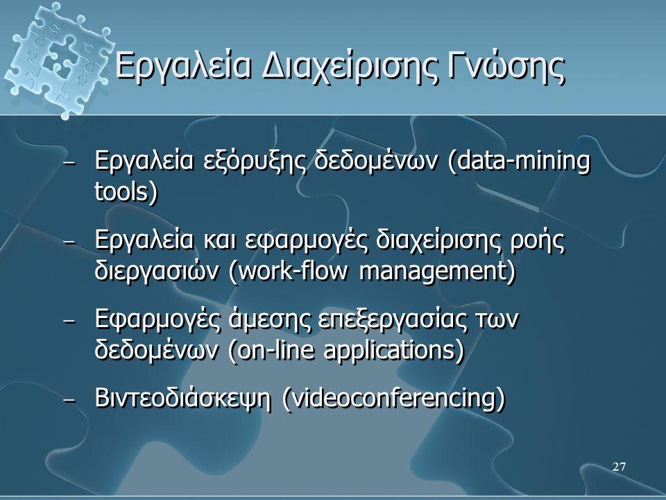 27 Εργαλεία Διαχείρισης Γνώσης − Εργαλεία εξόρυξης δεδομένων (data-mining tools) − Εργαλεία και εφαρμογές διαχείρισης ροής διεργασιών (work-flow management) − Εφαρμογές άμεσης επεξεργασίας των δεδομένων (on-line applications) − Βιντεοδιάσκεψη (videoconferencing) − Εργαλεία εξόρυξης δεδομένων (data-mining tools) − Εργαλεία και εφαρμογές διαχείρισης ροής διεργασιών (work-flow management) − Εφαρμογές άμεσης επεξεργασίας των δεδομένων (on-line applications) − Βιντεοδιάσκεψη (videoconferencing)