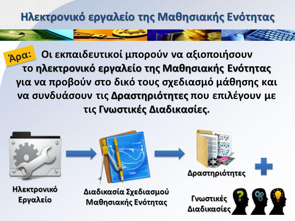 ηλεκτρονικό εργαλείο της Μαθησιακής Ενότητας Δραστηριότητες Γνωστικές Διαδικασίες Οι εκπαιδευτικοί μπορούν να αξιοποιήσουν το ηλεκτρονικό εργαλείο της Μαθησιακής Ενότητας για να προβούν στο δικό τους σχεδιασμό μάθησης και να συνδυάσουν τις Δραστηριότητες που επιλέγουν με τις Γνωστικές Διαδικασίες.