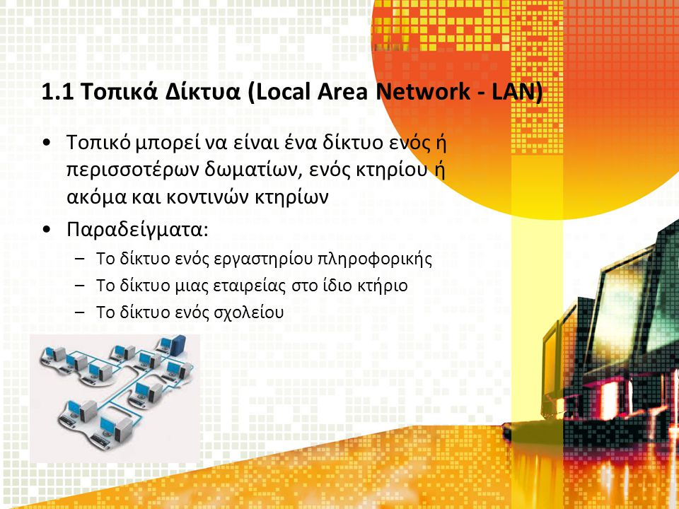 1.1 Τοπικά Δίκτυα (Local Area Network - LAN) Τοπικό μπορεί να είναι ένα δίκτυο ενός ή περισσοτέρων δωματίων, ενός κτηρίου ή ακόμα και κοντινών κτηρίων