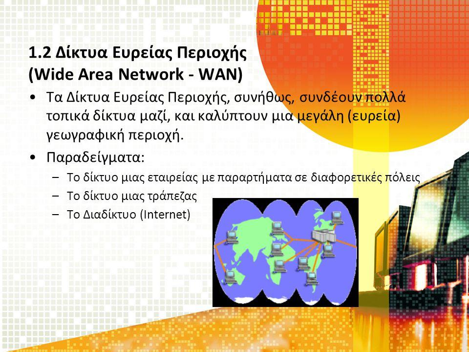1.2 Δίκτυα Ευρείας Περιοχής (Wide Area Network - WAN) Τα Δίκτυα Ευρείας Περιοχής, συνήθως, συνδέουν πολλά τοπικά δίκτυα μαζί, και καλύπτουν μια μεγάλη