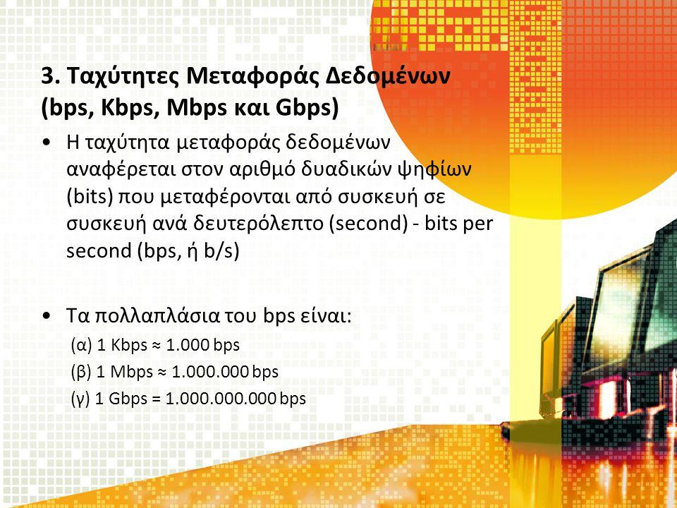 3. Ταχύτητες Μεταφοράς Δεδομένων (bps, Kbps, Mbps και Gbps) Η ταχύτητα μεταφοράς δεδομένων αναφέρεται στον αριθμό δυαδικών ψηφίων (bits) που μεταφέρον