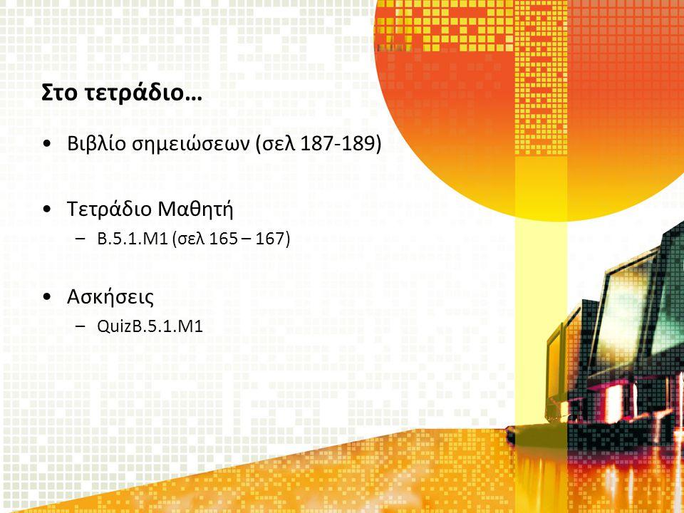 Στο τετράδιο… Βιβλίο σημειώσεων (σελ 187-189) Τετράδιο Μαθητή –Β.5.1.Μ1 (σελ 165 – 167) Ασκήσεις –QuizB.5.1.M1