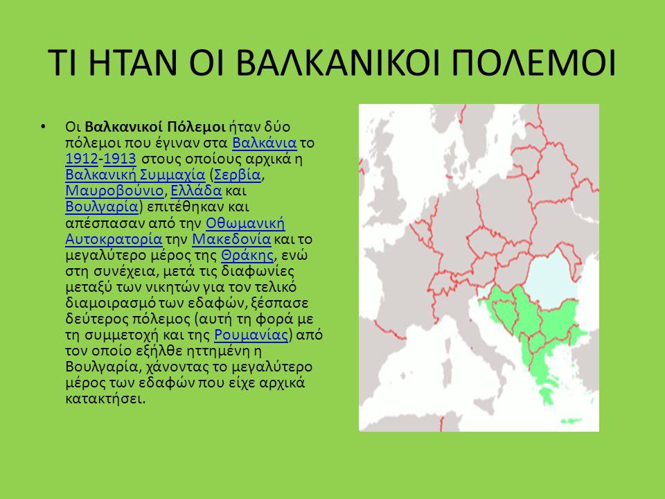 ΤΙ ΗΤΑΝ ΟΙ ΒΑΛΚΑΝΙΚΟΙ ΠΟΛΕΜΟΙ Οι Βαλκανικοί Πόλεμοι ήταν δύο πόλεμοι που έγιναν στα Βαλκάνια το 1912-1913 στους οποίους αρχικά η Βαλκανική Συμμαχία (Σ