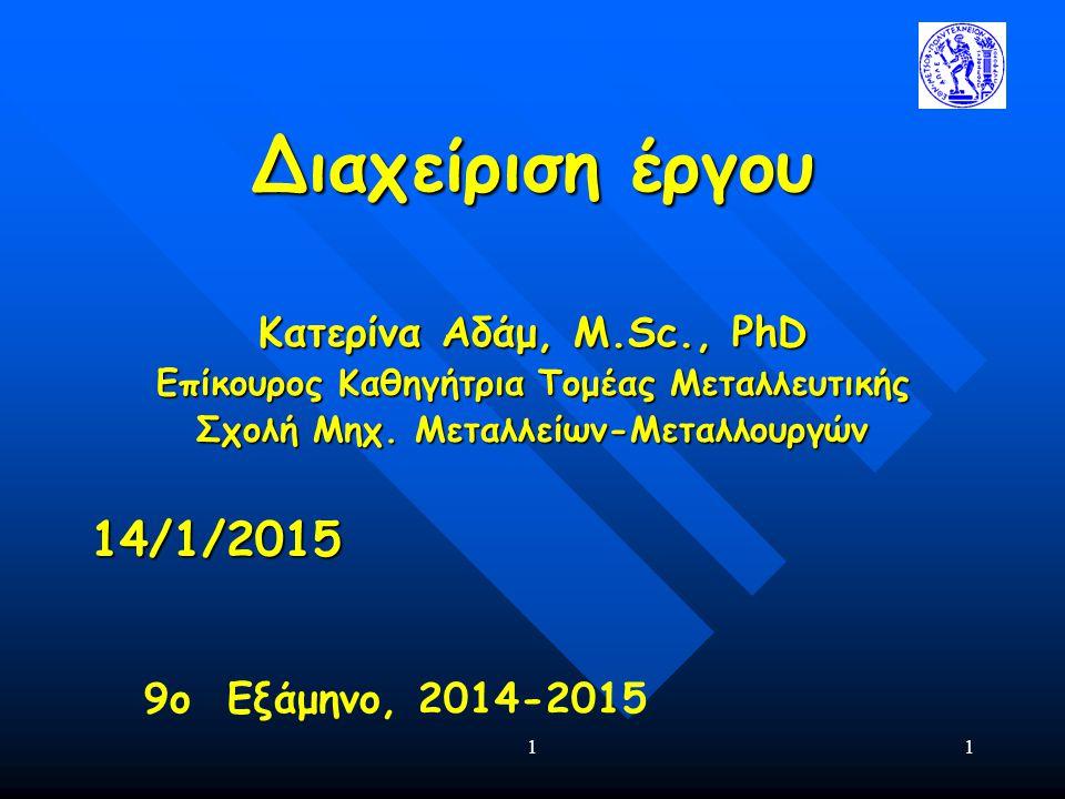 11 Διαχείριση έργου Κατερίνα Αδάμ, Μ.Sc., PhD Eπίκουρος Καθηγήτρια Τομέας Μεταλλευτικής Σχολή Μηχ. Μεταλλείων-Μεταλλουργών 14/1/2015 9ο Εξάμηνο, 2014-