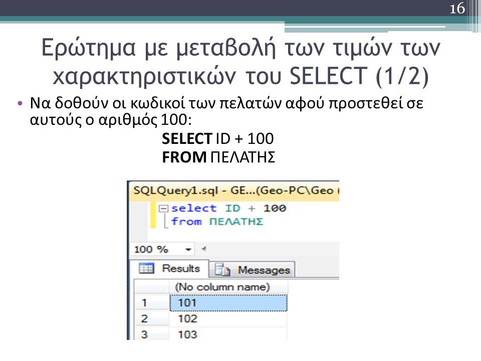 Ερώτημα με μεταβολή των τιμών των χαρακτηριστικών του SELECT (1/2) Να δοθούν οι κωδικοί των πελατών αφού προστεθεί σε αυτούς ο αριθμός 100: SELECT ID + 100 FROM ΠΕΛΑΤΗΣ 16