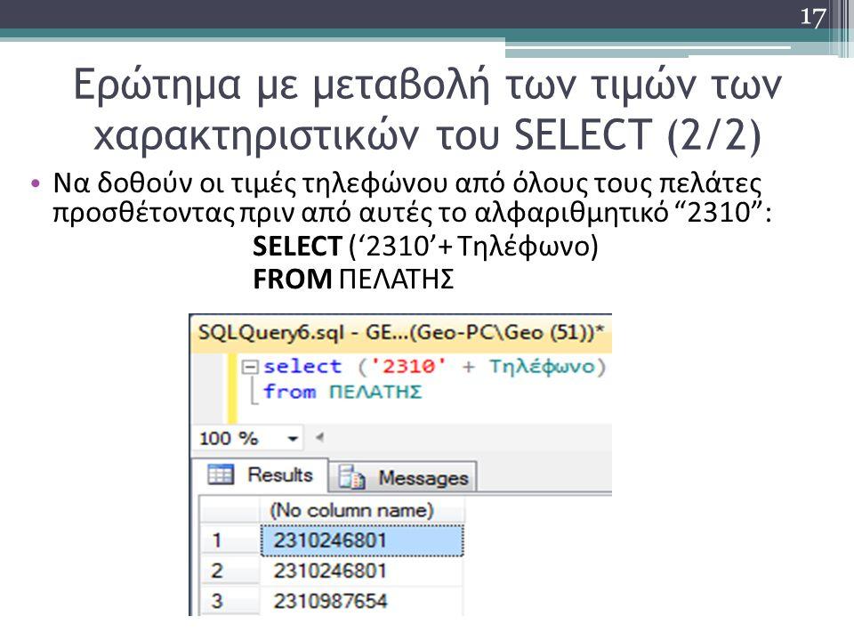 Ερώτημα με μεταβολή των τιμών των χαρακτηριστικών του SELECT (2/2) Να δοθούν οι τιμές τηλεφώνου από όλους τους πελάτες προσθέτοντας πριν από αυτές το αλφαριθμητικό 2310 : SELECT ('2310'+ Τηλέφωνο) FROM ΠΕΛΑΤΗΣ 17
