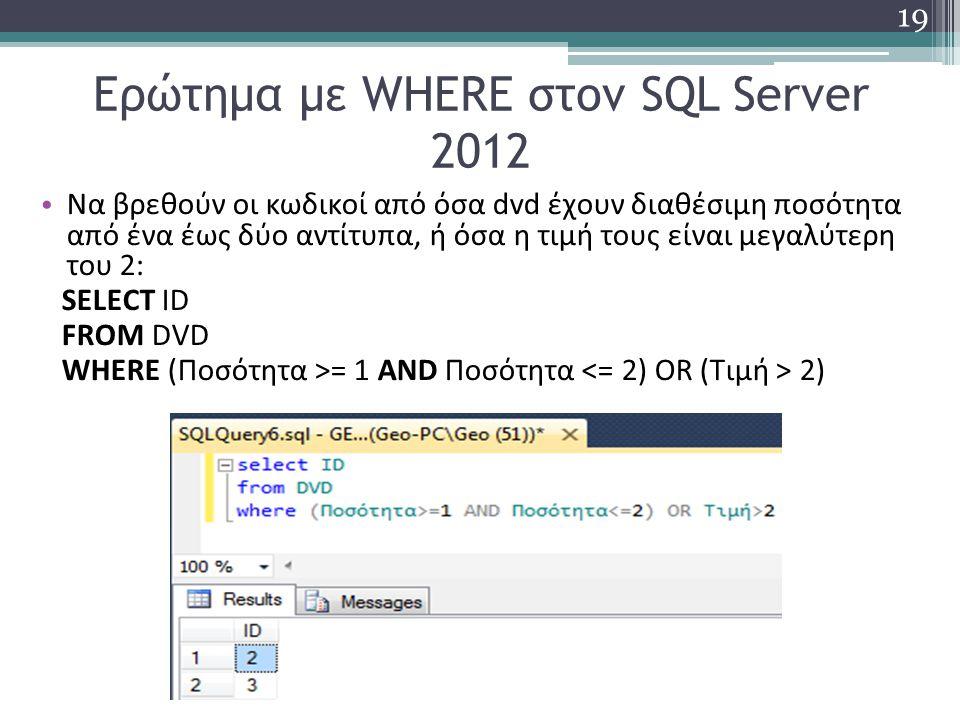 Ερώτημα με WHERE στον SQL Server 2012 Να βρεθούν οι κωδικοί από όσα dvd έχουν διαθέσιμη ποσότητα από ένα έως δύο αντίτυπα, ή όσα η τιμή τους είναι μεγαλύτερη του 2: SELECT ID FROM DVD WHERE (Ποσότητα >= 1 AND Ποσότητα 2) 19
