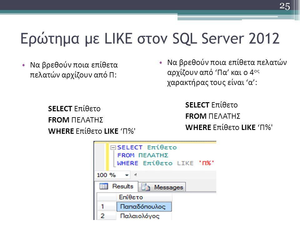 Ερώτημα με LIKE στον SQL Server 2012 Να βρεθούν ποια επίθετα πελατών αρχίζουν από Π: SELECT Επίθετο FROM ΠΕΛΑΤΗΣ WHERE Επίθετο LIKE 'Π% Να βρεθούν ποια επίθετα πελατών αρχίζουν από 'Πα' και ο 4 ος χαρακτήρας τους είναι 'α': SELECT Επίθετο FROM ΠΕΛΑΤΗΣ WHERE Επίθετο LIKE 'Π% 25