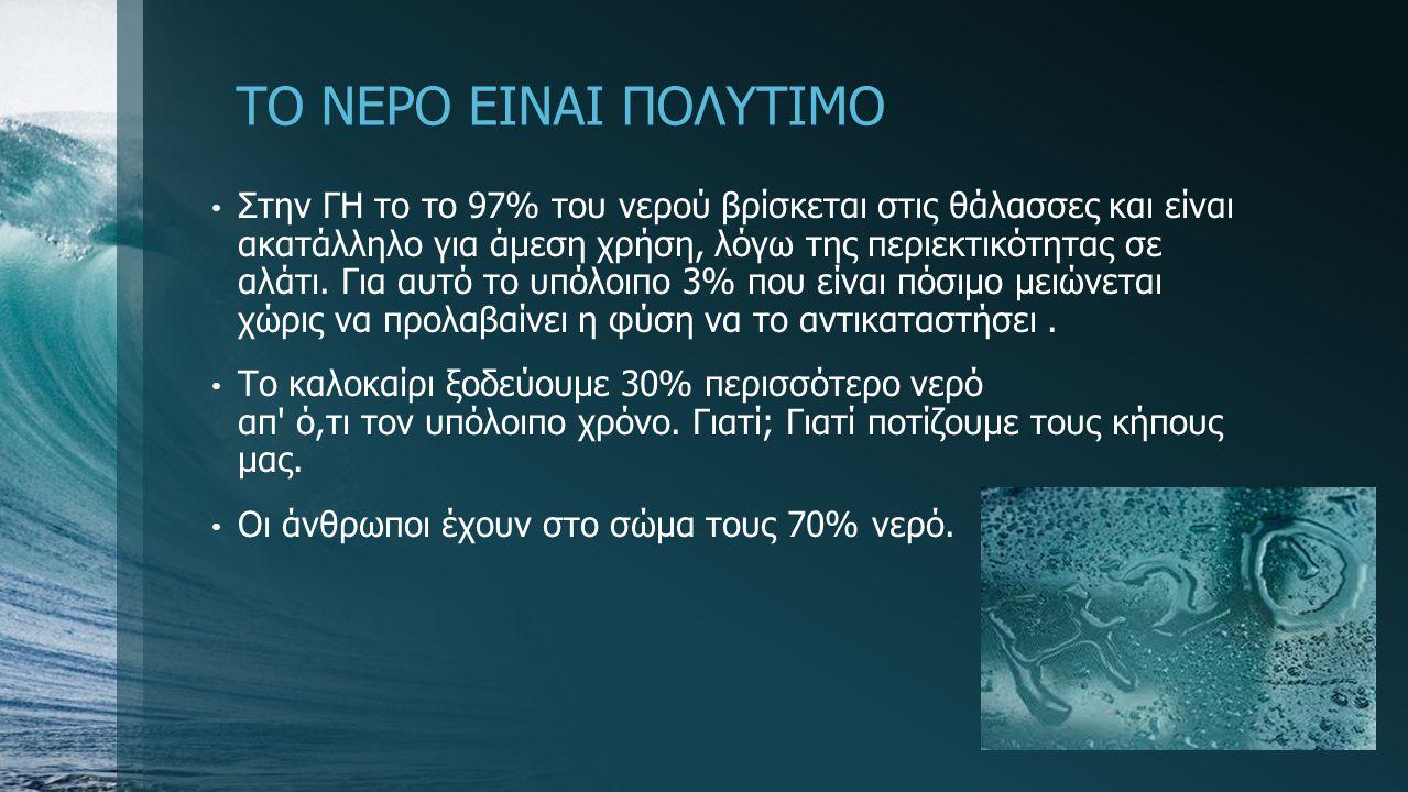 ΤΟ ΝΕΡΟ ΕΙΝΑΙ ΠΟΛΥΤΙΜΟ Στην ΓΗ το το 97% του νερού βρίσκεται στις θάλασσες και είναι ακατάλληλο για άμεση χρήση, λόγω της περιεκτικότητας σε αλάτι. Γι