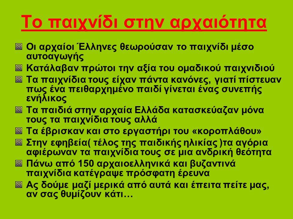 Το παιχνίδι στην αρχαιότητα Οι αρχαίοι Έλληνες θεωρούσαν το παιχνίδι μέσο αυτοαγωγής Κατάλαβαν πρώτοι την αξία του ομαδικού παιχνιδιού Τα παιχνίδια το