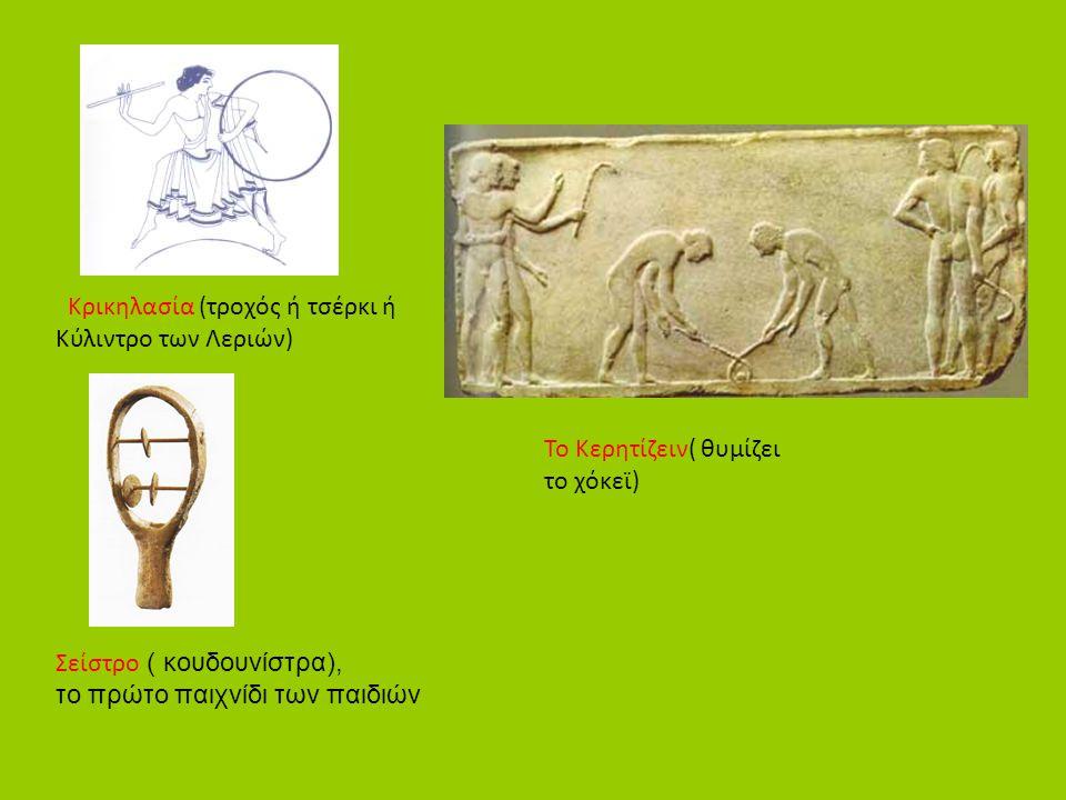 Κρικηλασία (τροχός ή τσέρκι ή Κύλιντρο των Λεριών) Σείστρο ( κουδουνίστρα), το πρώτο παιχνίδι των παιδιών Το Κερητίζειν( θυμίζει το χόκεϊ)
